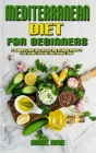 Mediterranean Diet For Beginners: A Beginner's Guide With Healthy And Delicious Recipes To Lose Weight Enjoying Your Favorite Foods Cover Image
