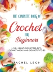 The Complete Book of Crochet for Beginners: Learn about crochet projects, crochet hooks and crochet stitches Cover Image