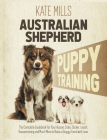 Australian Shepherd Puppy Training: The Complete Guidebook for Your Aussie. Crate, Clicker, Leash, Housetraining and Much More to Raise a Doggy Friend Cover Image