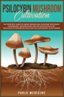Psilocybin Mushroom Cultivation: The Complete Guide to Grow Indoor and Outdoor your Magic Mushrooms. Discover safe use and after- effects of Psychedel Cover Image