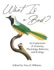 What Is a Bird?: An Exploration of Anatomy, Physiology, Behavior, and Ecology Cover Image