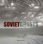 Soviet Ghosts: The Soviet Union Abandoned: A Communist Empire in Decay Cover Image