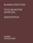 Alaska Statutes Title 28 Motor Vehicles 2020 Edition Cover Image