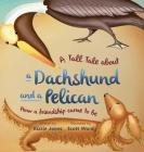 A Tall Tale About a Dachshund and a Pelican: How a Friendship Came to Be (hard cover) (Tall Tales #2) Cover Image