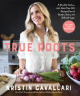 True Roots: A Mindful Kitchen with More Than 100 Recipes Free of Gluten, Dairy, and Refined Sugar: A Cookbook Cover Image