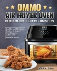 OMMO Air Fryer Oven Cookbook for Beginners: Healthy and Effortless Recipes to Improve Your Happiness in Life with Flavorful Dishes Cover Image