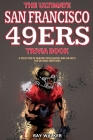 The Ultimate San Francisco 49ers Trivia Book: A Collection of Amazing Trivia Quizzes and Fun Facts for Die-Hard 49ers Fans! Cover Image