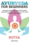 Ayurveda for Beginners- Pitta: The Only Guide You Need To Balance Your Pitta Dosha For Vitality, Joy, And Overall Well-being!! Cover Image