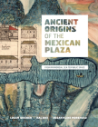 Ancient Origins of the Mexican Plaza: From Primordial Sea to Public Space (Roger Fullington Series in Architecture) Cover Image