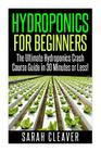 Hydroponics for Beginners: The Ultimate Hydroponics Crash Course Guide: Master Hydroponics for Beginners in 30 Minutes or Less! Cover Image