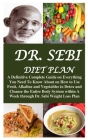 Dr. Sebi Diet Plan: A Definitive Complete Guide on Everything You Need To Know About on How to Use Fruit, Alkaline and Vegetables to Detox Cover Image