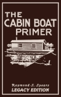 The Cabin Boat Primer (Legacy Edition): The Classic Guide Of Cabin-Life On The Water By Building, Furnishing, And Maintaining Maintaining Rustic House Cover Image