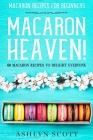 Macarons Recipe For Beginners: MACARON HEAVEN! 60 Macaron Recipes To Delight Everyone Cover Image