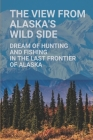 The View From Alaska's Wild Side: Dream Of Hunting And Fishing In The Last Frontier Of Alaska: Capital Of Alaska Cover Image