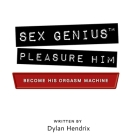 Sex Genius: Pleasure Him: the ultimate how-to sex book and sex guide Cover Image