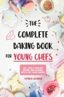 The Complete Baking Book for Young Chefs: 150+ Easy & Healthy Recipes and Culinary Skills for Young Bakers Cover Image