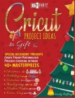 Cricut Project Ideas to Gift Special Occasions Presents: Create Trendy Personalised Presents Choosing between 40+ Christmas, Birthday, Valentine, Moth Cover Image