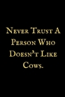 Never Trust A Person Who Doesn't Like Cows: A Cow notebook, cow themed gift, cow birthday gift, awesome cow notebook, cow gifts for women, cow gifts f Cover Image