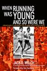 When Running Was Young and So Were We: Collected Works of a Sportswriter from the Golden Age of American Running Cover Image