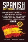 Spanish Short Stories for Intermediate: Become Fluent in Less Than 30 Days Using a Proven Scientific Method Applied in These Language Lessons. Practic Cover Image