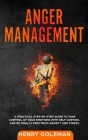 Anger Management: A Practical Step-By-Step Guide to Take Control of Your Emotions with Self Control and Be Finally Free from Anxiety and Cover Image