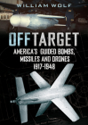 Off Target: American Guided Bombs, Missiles and Drones: 1917-1948 Cover Image