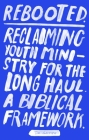 Rebooted: Reclaiming Youth Ministry For The Long Haul - A Biblical Framework Cover Image