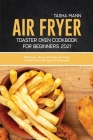 Air fryer toaster oven cookbook for Beginners 2021: Effortless, Quick and Easy Air Fryer Toaster Oven Recipes for Everyone Cover Image