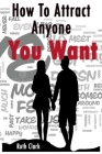 Ruth Clark-How To Attract Anyone You Want Cover Image