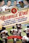 Bushville Wins!: The Wild Saga of the 1957 Milwaukee Braves and the Screwballs, Sluggers, and Beer Swiggers Who Canned the New York Yankees and Changed Baseball Cover Image