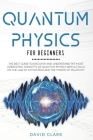 Quantum Physics For Beginners: The Best Guide To Discover And Understand The Most Interesting Concepts Of Quantum Physics With A Focus On The Law Of Cover Image