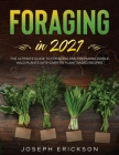 Foraging in 2021: The Ultimate Guide to Foraging and Preparing Edible Wild Plants With Over 50 Plant Based Recipes Cover Image
