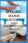 Making Hand Sanitizer and Disinfecting Wipes: Easy DIY Guide To Make Sanitizers, Disinfectant Spray, Wipes and Liquid Soap Cover Image