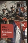 A Short History of Revolutionary Cuba: Revolution, Power, Authority and the State from 1959 to the Present Day (Short Histories) Cover Image