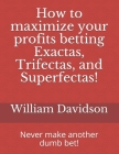 How to maximize your profits betting Exactas, Trifectas, and Superfectas!: Never make another dumb bet! Cover Image
