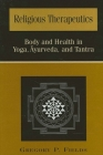 Religious Therapeutics: Body and Health in Yoga, Ayurveda, and Tantra Cover Image