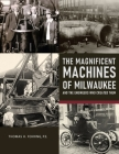 The Magnificent Machines of Milwaukee and the engineers who created them Cover Image