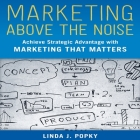 Marketing Above the Noise Lib/E: Achieve Strategic Advantage with Marketing That Matters Cover Image