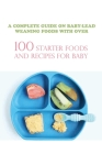A Complete Guide On Baby-lead Weaning Foods With Over 100 Starter Foods And Recipes For Baby: Best Baby Led Weaning Cookbook Cover Image