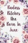 Badass Bitches Are Born In June: Funny Birthday Present Journal - Floral Gag Gift For Your Friend - Beautifully Cute Lined 120 Pages Notebook For Wome Cover Image