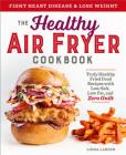 The Healthy Air Fryer Cookbook: Truly Healthy Fried Food Recipes with Low Salt, Low Fat, and Zero Guilt Cover Image