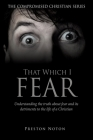 That Which I Fear: Understanding the truth about fear and its detriments to the life of a Christian Cover Image