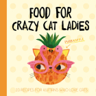 Food for Crazy Cat Ladies: 20 Recipes for Humans Who Love Cats Cover Image