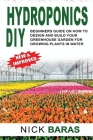 Hydroponics DIY: Beginners Guide On How To Design And Build your Greenhouse Garden For Growing Plants In Water. (Gardening #1) Cover Image