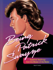 Being Patrick Swayze: Essential Teachings from the Master of the Mullet Cover Image