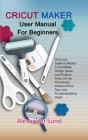 Cricut Maker User Manual for Beginners: 2020 user Guide to Master Cricut Maker, Design Space, and Projects: Tools, Set Up Procedures Advance Trick, Ti Cover Image