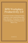 BPD Workplace Productivity 2.0: A Practical Guide to Staying Positive, Staying in a Job, Getting Along With Other Workers, be Productive as a BPD in t Cover Image