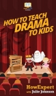 How To Teach Drama To Kids: Your Step By Step Guide to Teaching Drama to Kids Cover Image