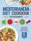 Mediterranean Diet Cookbook for Beginners: The Complete Mediterranean Diet Guide to Kick Start A Healthy Lifestyle, with Top 10 Success Tips and 28 Da Cover Image