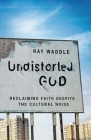 Undistorted God: Reclaiming Faith Despite the Cultural Noise Cover Image